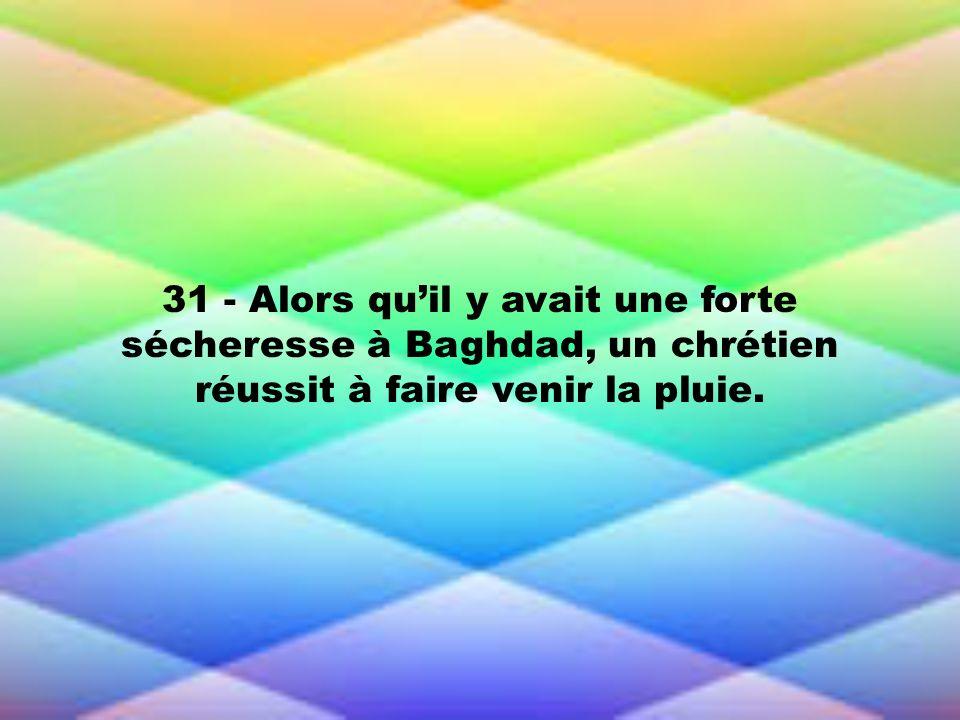 31 - Alors quil y avait une forte sécheresse à Baghdad, un chrétien réussit à faire venir la pluie.