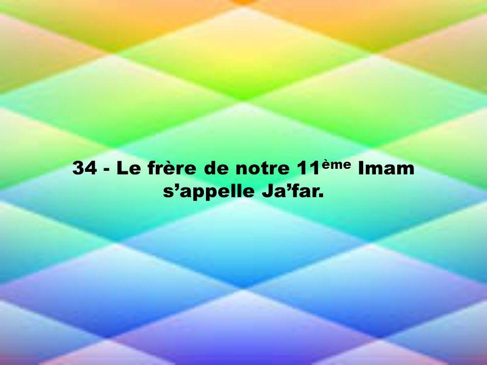 34 - Le frère de notre 11 ème Imam sappelle Jafar.