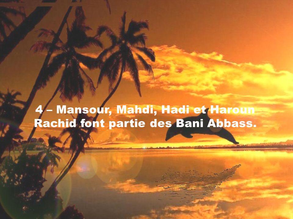 4 – Mansour, Mahdi, Hadi et Haroun Rachid font partie des Bani Abbass.