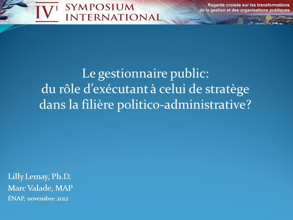 Lilly Lemay, Ph.D. Marc Valade, MAP ÉNAP, novembre 2012 Le gestionnaire public: du rôle dexécutant à celui de stratège dans la filière politico-admini