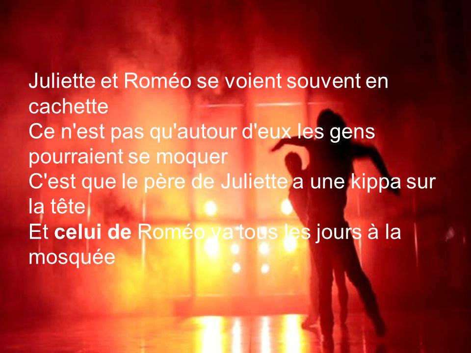 Juliette et Roméo se voient souvent en cachette Ce n est pas qu autour d eux les gens pourraient se moquer C est que le père de Juliette a une kippa sur la tête Et celui de Roméo va tous les jours à la mosquée