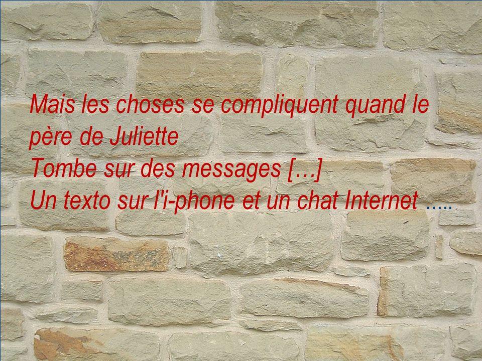 Mais les choses se compliquent quand le père de Juliette Tombe sur des messages […] Un texto sur l i-phone et un chat Internet …..