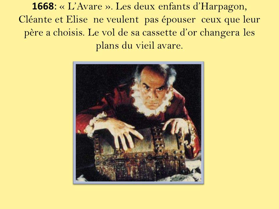 1668: « LAvare ». Les deux enfants dHarpagon, Cléante et Elise ne veulent pas épouser ceux que leur père a choisis. Le vol de sa cassette dor changera
