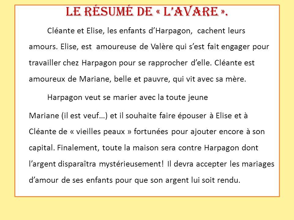 Le résumé de « LAvare ». Cléante et Elise, les enfants dHarpagon, cachent leurs amours. Elise, est amoureuse de Valère qui sest fait engager pour trav