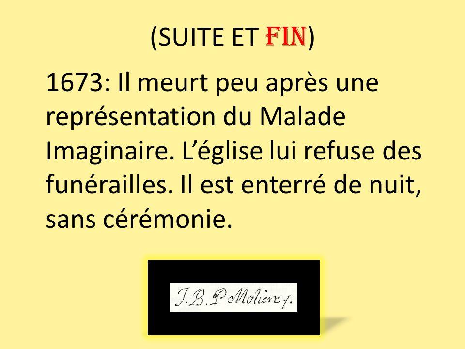 (SUITE ET FIN ) 1673: Il meurt peu après une représentation du Malade Imaginaire. Léglise lui refuse des funérailles. Il est enterré de nuit, sans cér