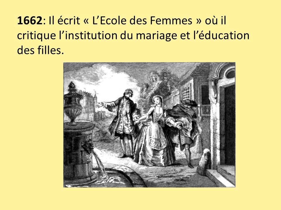 1662: Il écrit « LEcole des Femmes » où il critique linstitution du mariage et léducation des filles.