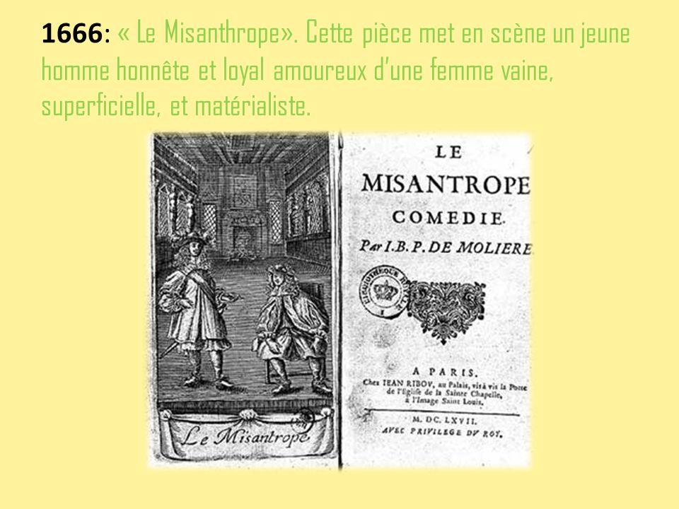 1666: « Le Misanthrope». Cette pièce met en scène un jeune homme honnête et loyal amoureux dune femme vaine, superficielle, et matérialiste.