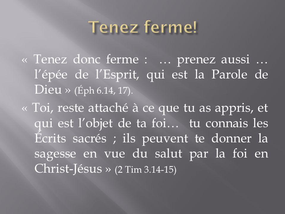 « Tenez donc ferme : … prenez aussi … lépée de lEsprit, qui est la Parole de Dieu » (Éph 6.14, 17). « Toi, reste attaché à ce que tu as appris, et qui