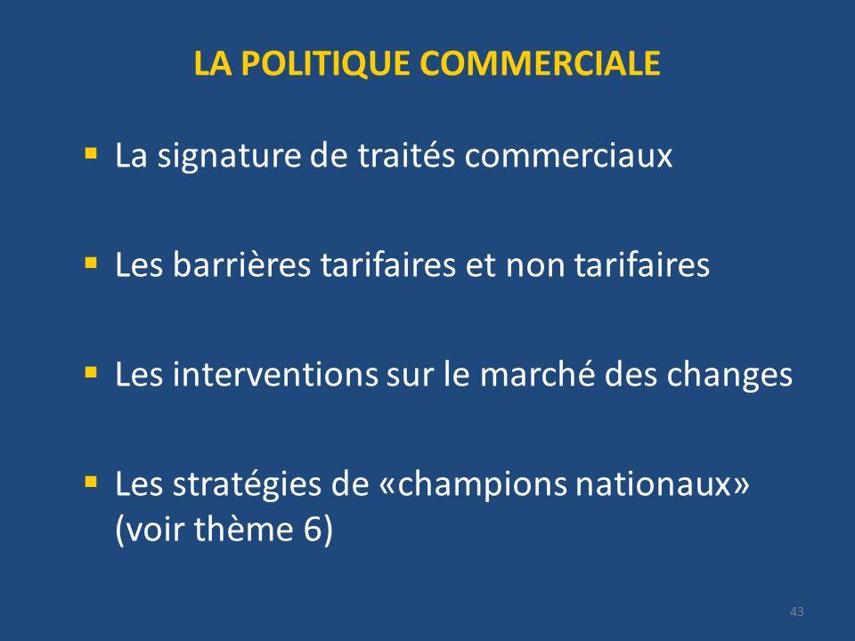 43 LA POLITIQUE COMMERCIALE La signature de traités commerciaux Les barrières tarifaires et non tarifaires Les interventions sur le marché des changes