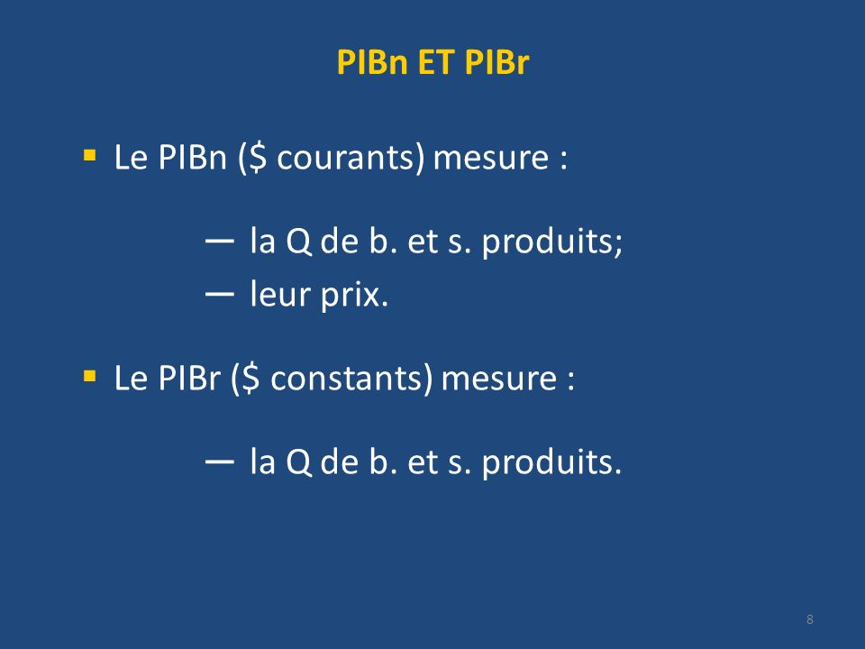 8 PIBn ET PIBr Le PIBn ($ courants) mesure : la Q de b. et s. produits; leur prix. Le PIBr ($ constants) mesure : la Q de b. et s. produits.