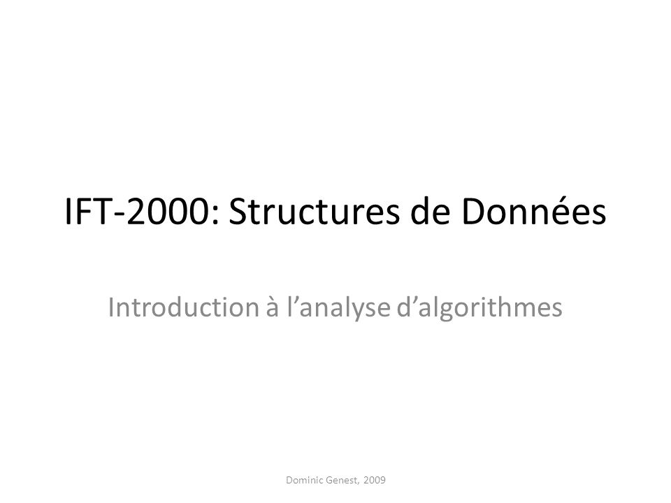 IFT-2000: Structures de Données Introduction à lanalyse dalgorithmes Dominic Genest, 2009