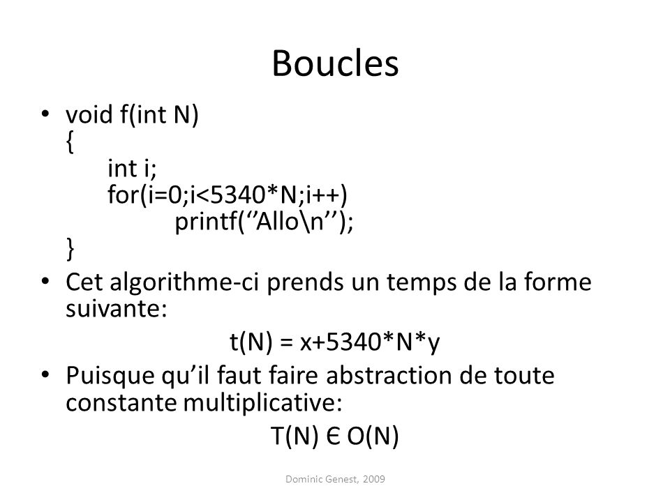 Boucles void f(int N) { int i; for(i=0;i<5340*N;i++) printf(Allo\n); } Cet algorithme-ci prends un temps de la forme suivante: t(N) = x+5340*N*y Puisque quil faut faire abstraction de toute constante multiplicative: T(N) Є O(N) Dominic Genest, 2009