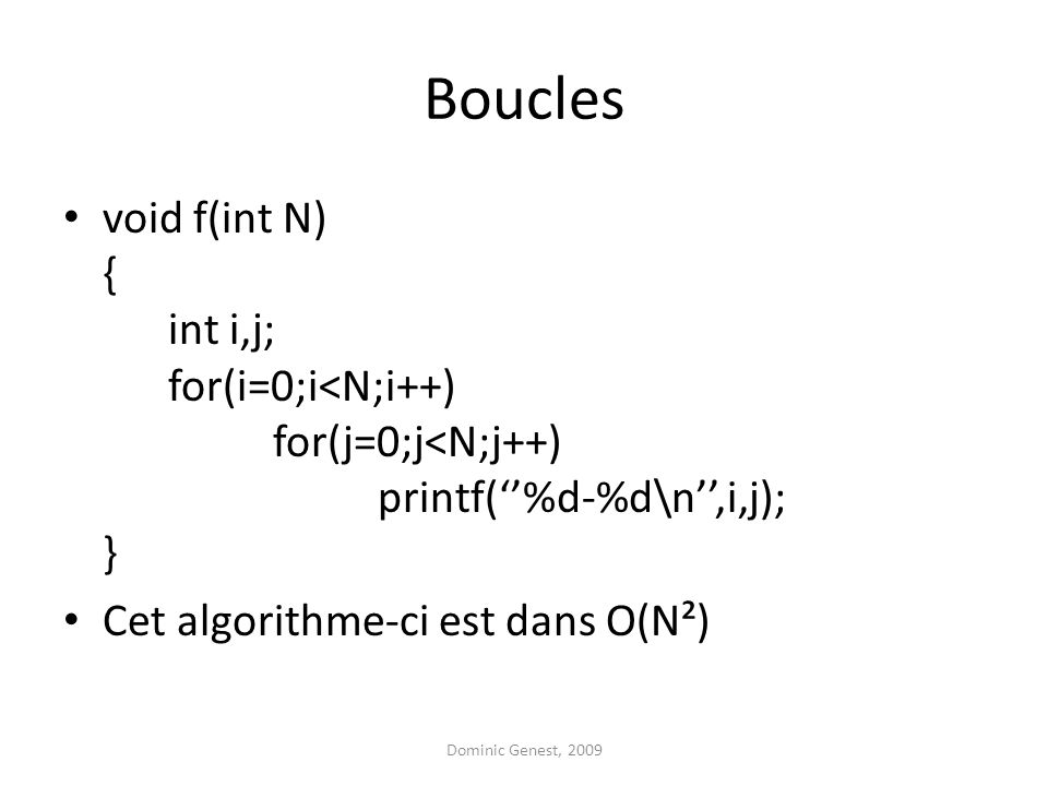 Boucles void f(int N) { int i,j; for(i=0;i<N;i++) for(j=0;j<N;j++) printf(%d-%d\n,i,j); } Cet algorithme-ci est dans O(N²) Dominic Genest, 2009