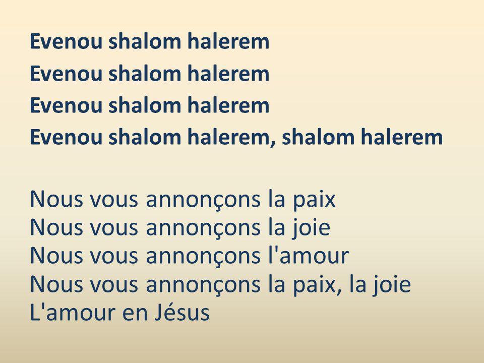 Evenou shalom halerem Evenou shalom halerem, shalom halerem Nous vous annonçons la paix Nous vous annonçons la joie Nous vous annonçons l'amour Nous v
