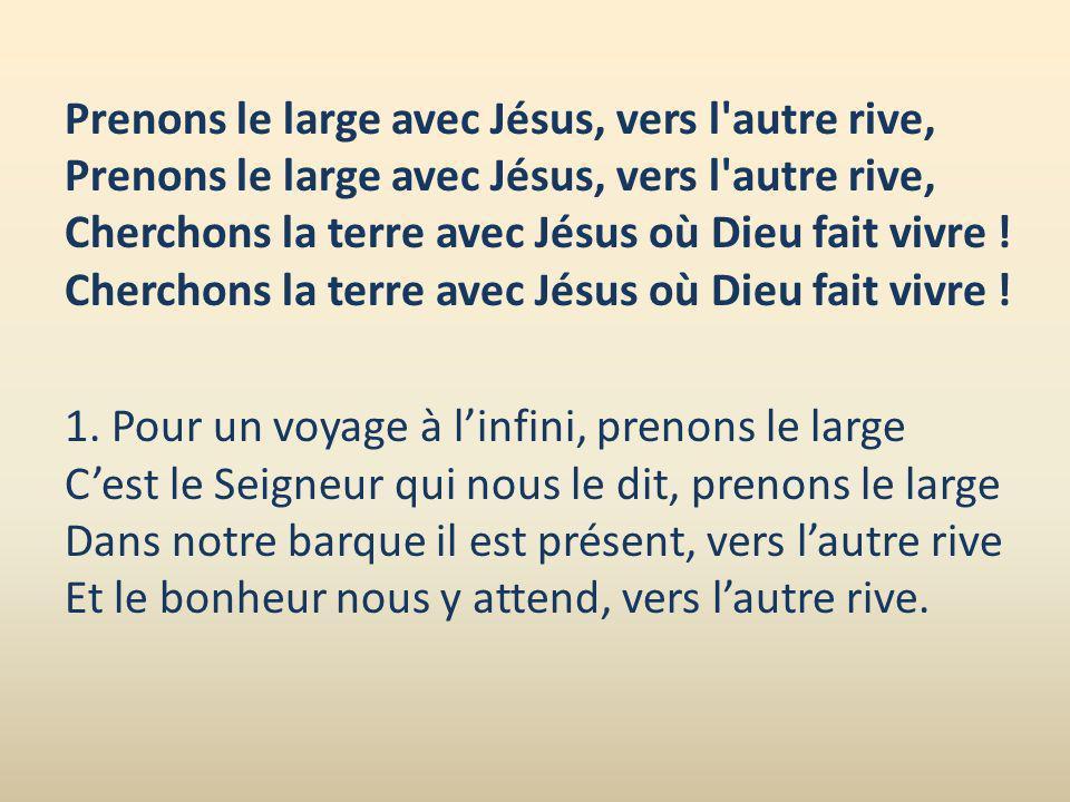 Prenons le large avec Jésus, vers l'autre rive, Prenons le large avec Jésus, vers l'autre rive, Cherchons la terre avec Jésus où Dieu fait vivre ! Che