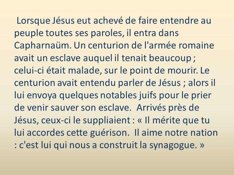 Lorsque Jésus eut achevé de faire entendre au peuple toutes ses paroles, il entra dans Capharnaüm. Un centurion de l'armée romaine avait un esclave au