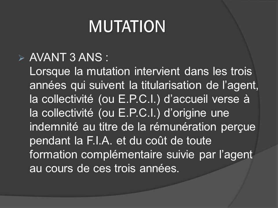 MUTATION AVANT 3 ANS : Lorsque la mutation intervient dans les trois années qui suivent la titularisation de lagent, la collectivité (ou E.P.C.I.) daccueil verse à la collectivité (ou E.P.C.I.) dorigine une indemnité au titre de la rémunération perçue pendant la F.I.A.