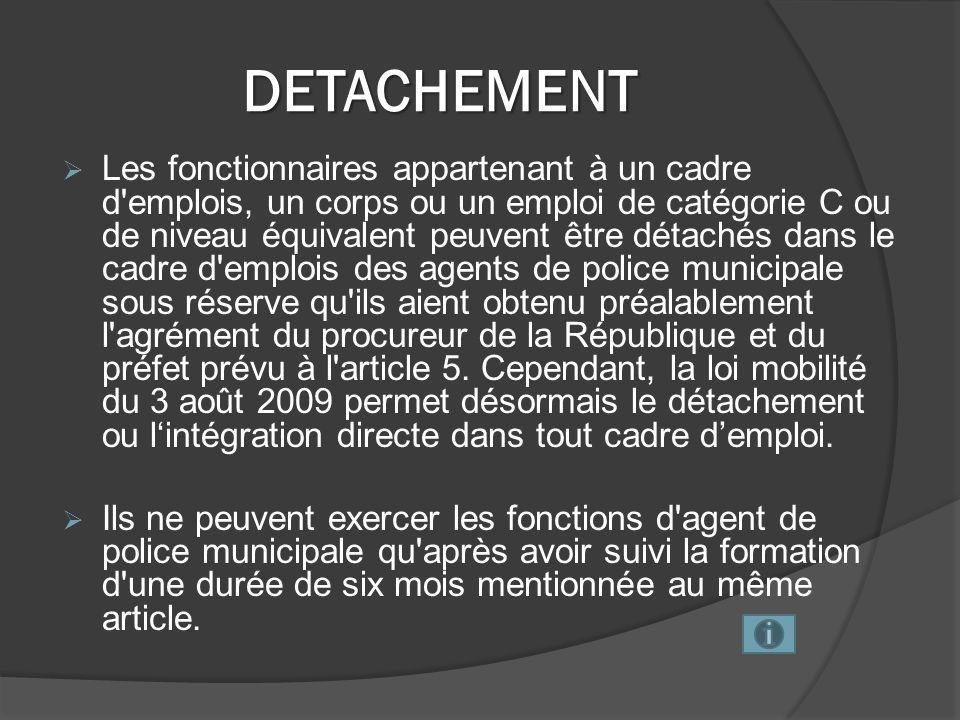 DETACHEMENT Les fonctionnaires appartenant à un cadre d emplois, un corps ou un emploi de catégorie C ou de niveau équivalent peuvent être détachés dans le cadre d emplois des agents de police municipale sous réserve qu ils aient obtenu préalablement l agrément du procureur de la République et du préfet prévu à l article 5.