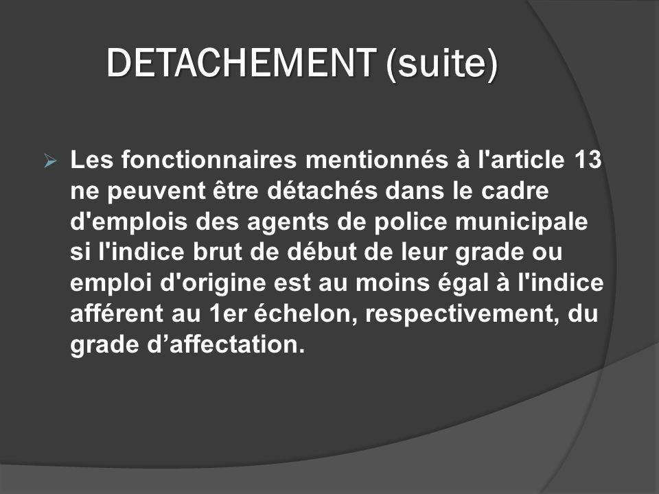 DETACHEMENT (suite) Les fonctionnaires mentionnés à l article 13 ne peuvent être détachés dans le cadre d emplois des agents de police municipale si l indice brut de début de leur grade ou emploi d origine est au moins égal à l indice afférent au 1er échelon, respectivement, du grade daffectation.