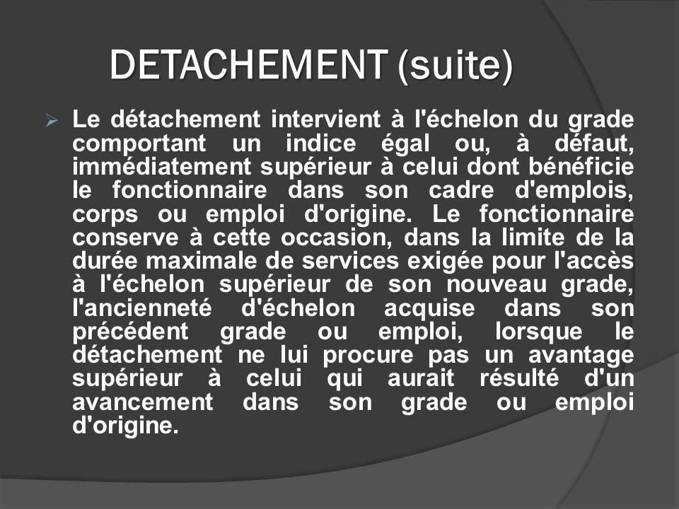 DETACHEMENT (suite) Le détachement intervient à l échelon du grade comportant un indice égal ou, à défaut, immédiatement supérieur à celui dont bénéficie le fonctionnaire dans son cadre d emplois, corps ou emploi d origine.