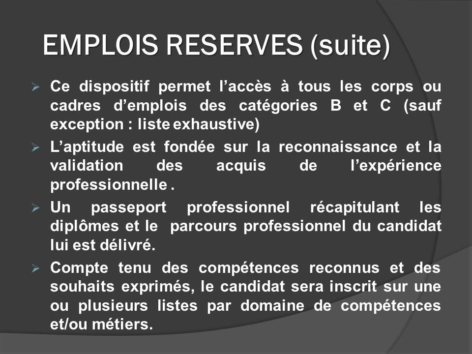 EMPLOIS RESERVES (suite) Ce dispositif permet laccès à tous les corps ou cadres demplois des catégories B et C (sauf exception : liste exhaustive) Laptitude est fondée sur la reconnaissance et la validation des acquis de lexpérience professionnelle.