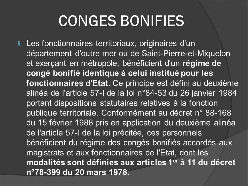 CONGES BONIFIES Les fonctionnaires territoriaux, originaires d un département d outre mer ou de Saint-Pierre-et-Miquelon et exerçant en métropole, bénéficient d un régime de congé bonifié identique à celui institué pour les fonctionnaires d Etat.