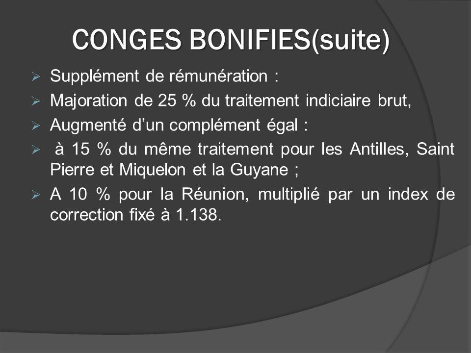 CONGES BONIFIES(suite) Supplément de rémunération : Majoration de 25 % du traitement indiciaire brut, Augmenté dun complément égal : à 15 % du même traitement pour les Antilles, Saint Pierre et Miquelon et la Guyane ; A 10 % pour la Réunion, multiplié par un index de correction fixé à 1.138.