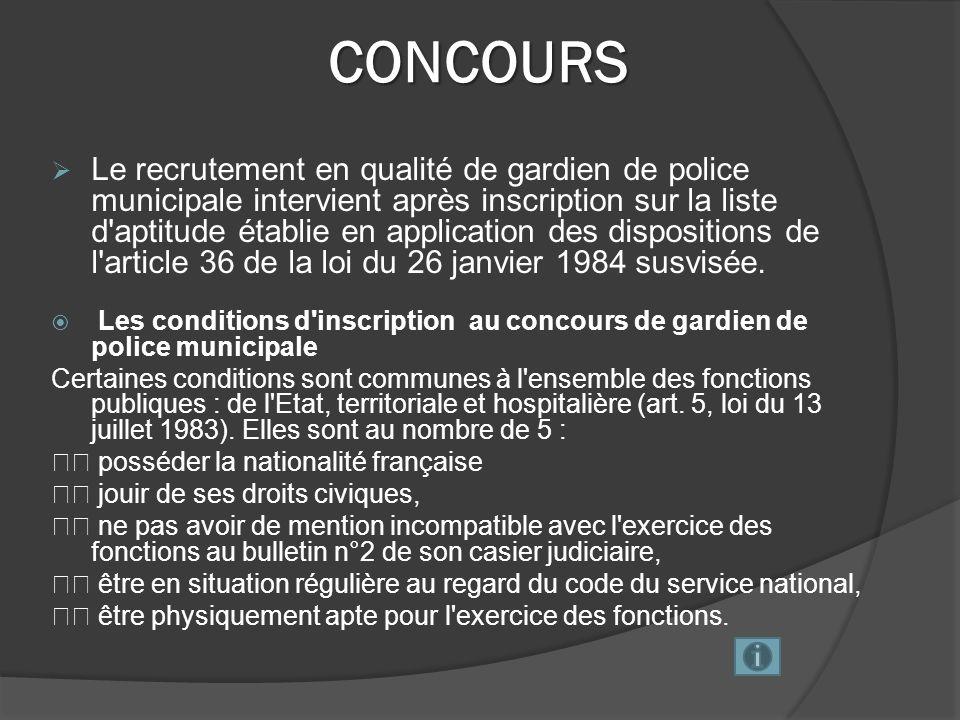 CONCOURS (suite) Nul ne peut être recruté en qualité de gardien de police municipale s il n est âgé de dix-huit ans au minimum.