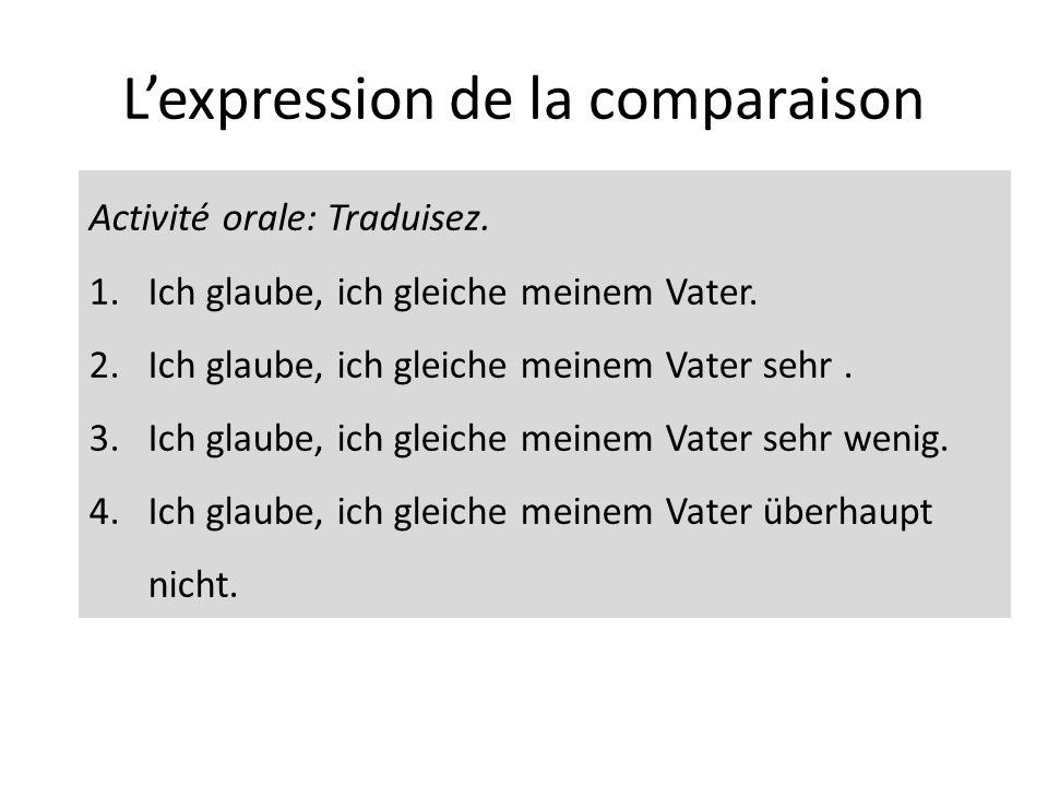 Lexpression de la comparaison Activité orale: Traduisez. 1.Ich glaube, ich gleiche meinem Vater. 2.Ich glaube, ich gleiche meinem Vater sehr. 3.Ich gl