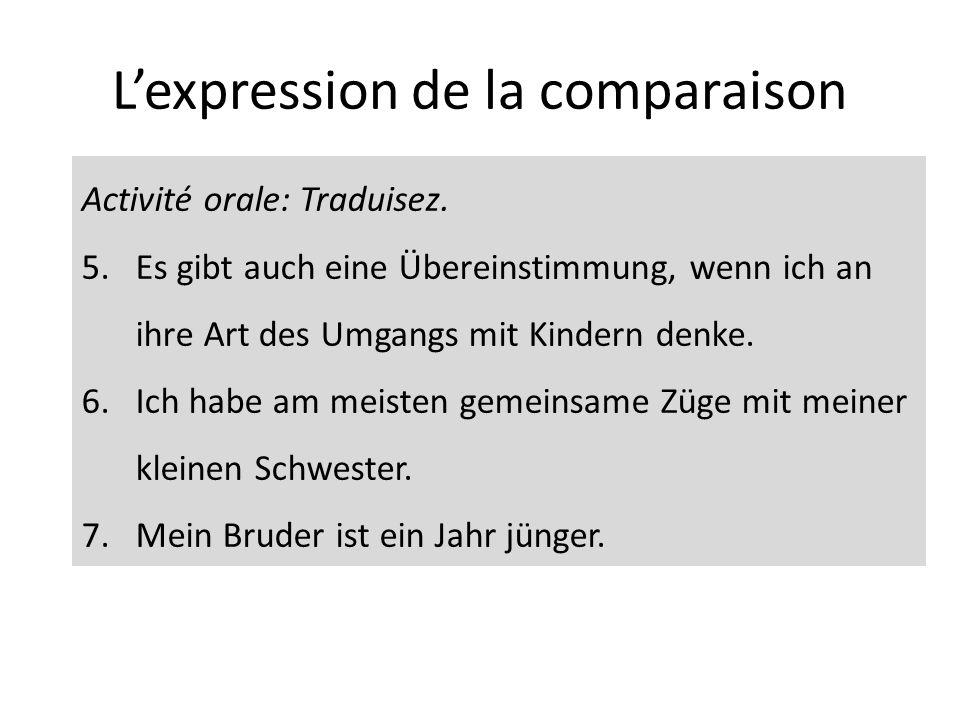 Lexpression de la comparaison Activité orale: Traduisez. 5.Es gibt auch eine Übereinstimmung, wenn ich an ihre Art des Umgangs mit Kindern denke. 6.Ic