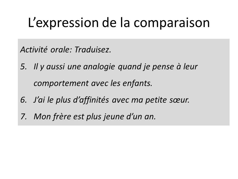 Lexpression de la comparaison Activité orale: Traduisez. 5.Il y aussi une analogie quand je pense à leur comportement avec les enfants. 6.Jai le plus