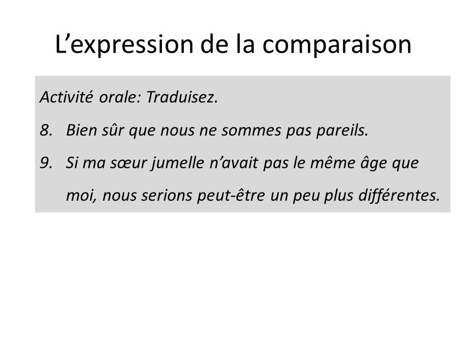 Lexpression de la comparaison Activité orale: Traduisez. 8.Bien sûr que nous ne sommes pas pareils. 9.Si ma sœur jumelle navait pas le même âge que mo
