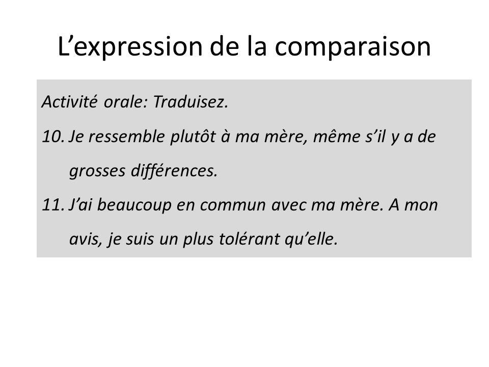 Lexpression de la comparaison Activité orale: Traduisez. 10.Je ressemble plutôt à ma mère, même sil y a de grosses différences. 11.Jai beaucoup en com