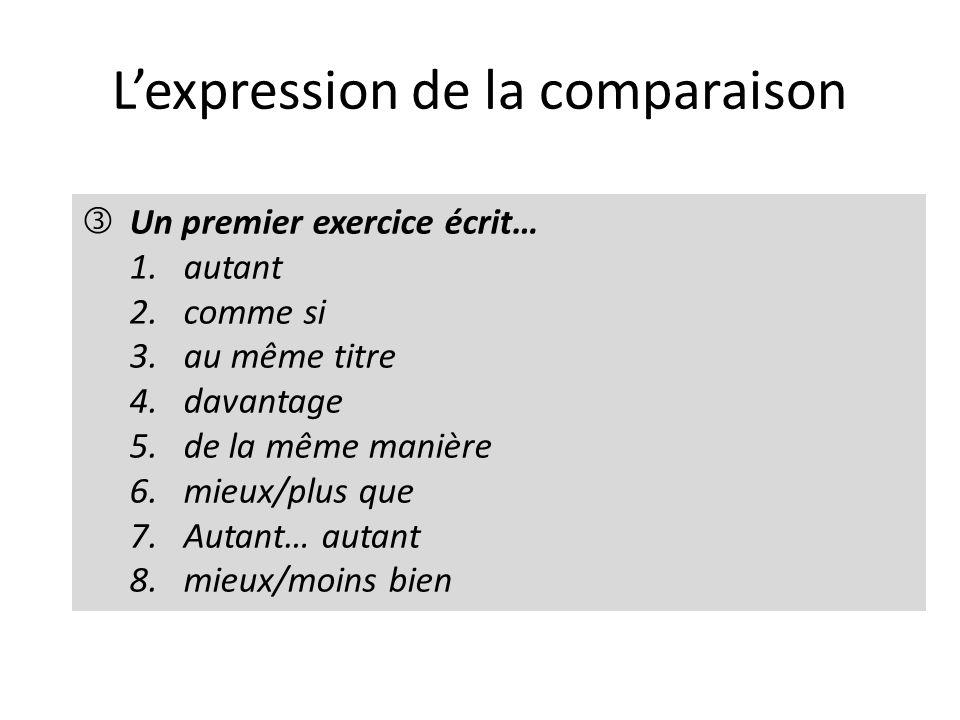 Lexpression de la comparaison Un premier exercice écrit… 1.autant 2.comme si 3.au même titre 4.davantage 5.de la même manière 6.mieux/plus que 7.Autant… autant 8.mieux/moins bien