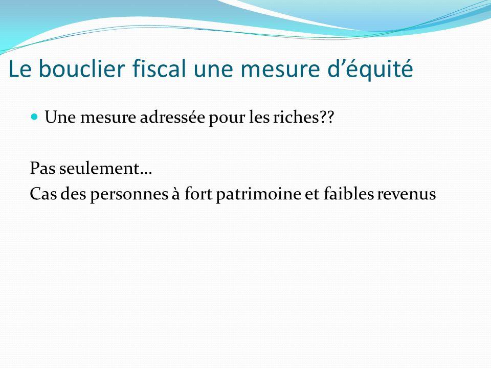 Une mesure adressée pour les riches?? Pas seulement… Cas des personnes à fort patrimoine et faibles revenus Le bouclier fiscal une mesure déquité