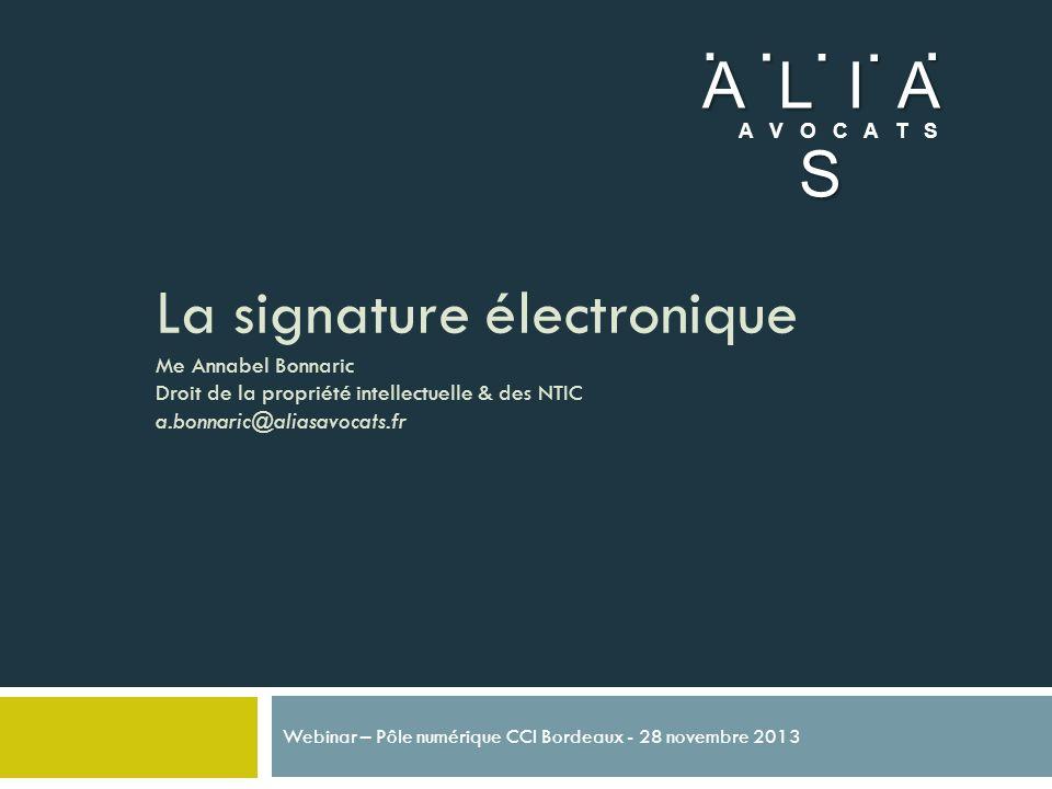 La signature électronique Me Annabel Bonnaric Droit de la propriété intellectuelle & des NTIC a.bonnaric@aliasavocats.fr Webinar – Pôle numérique CCI