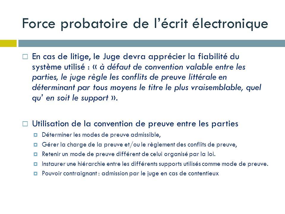 Force probatoire de lécrit électronique En cas de litige, le Juge devra apprécier la fiabilité du système utilisé : « à défaut de convention valable e