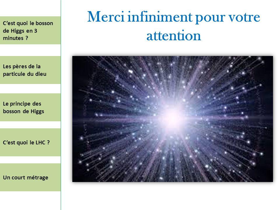 Merci infiniment pour votre attention Cest quoi le bosson de Higgs en 3 minutes ? Les pères de la particule du dieu Le principe des bosson de Higgs Ce