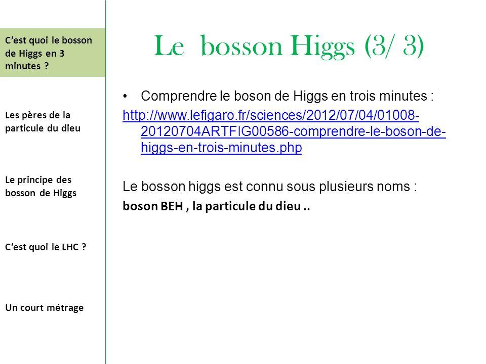 Le bosson Higgs (3/ 3) Comprendre le boson de Higgs en trois minutes : http://www.lefigaro.fr/sciences/2012/07/04/01008- 20120704ARTFIG00586-comprendr