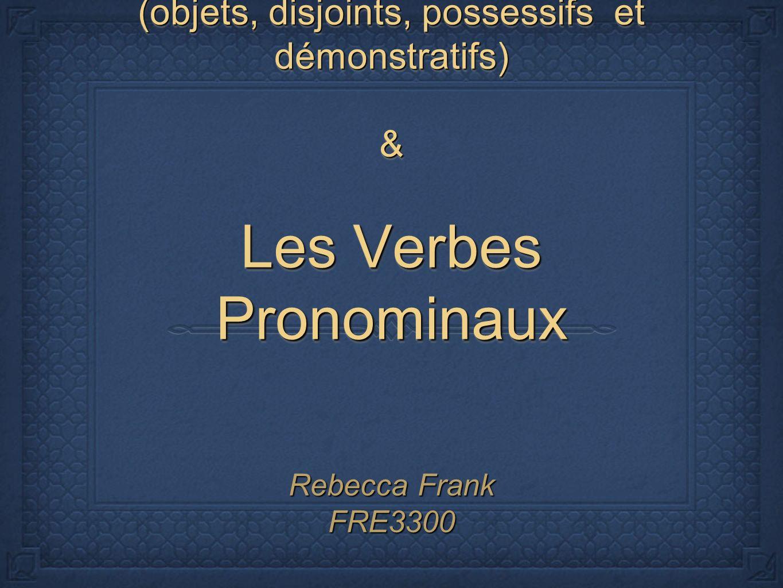 Les Pronoms (objets, disjoints, possessifs et démonstratifs) & Les Verbes Pronominaux Rebecca Frank FRE3300