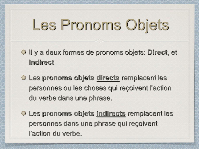 Les Pronoms Objets Il y a deux formes de pronoms objets: Direct, et Indirect Les pronoms objets directs remplacent les personnes ou les choses qui reç