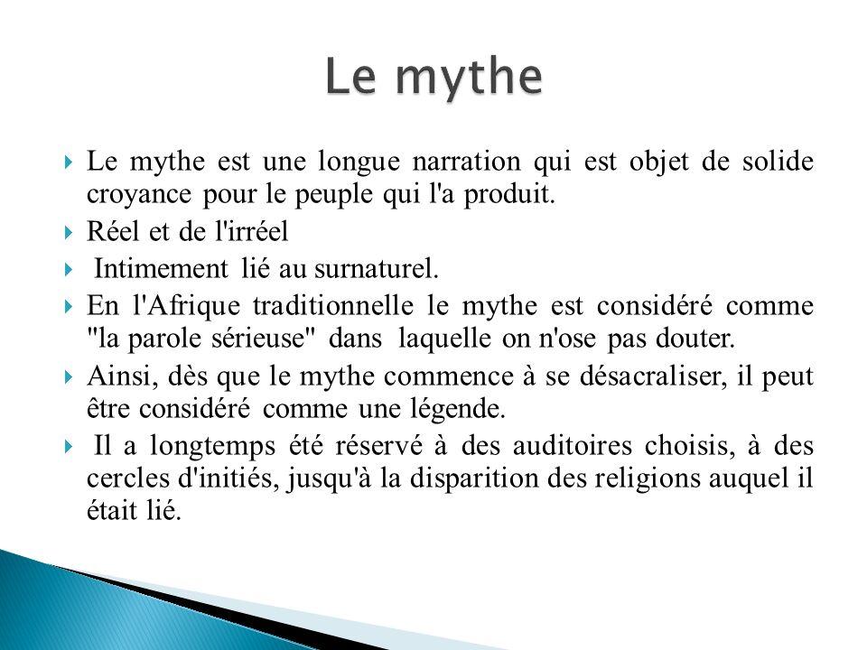 Le mythe est une longue narration qui est objet de solide croyance pour le peuple qui l'a produit. Réel et de l'irréel Intimement lié au surnaturel. E