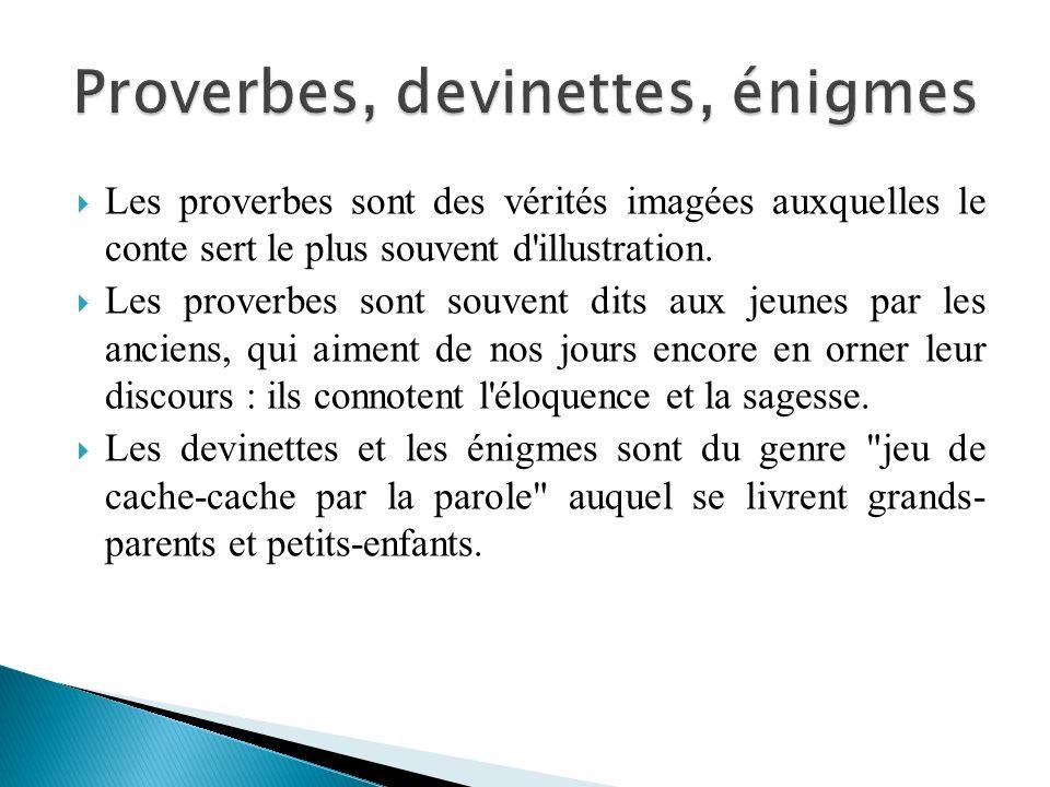 Les proverbes sont des vérités imagées auxquelles le conte sert le plus souvent d'illustration. Les proverbes sont souvent dits aux jeunes par les anc
