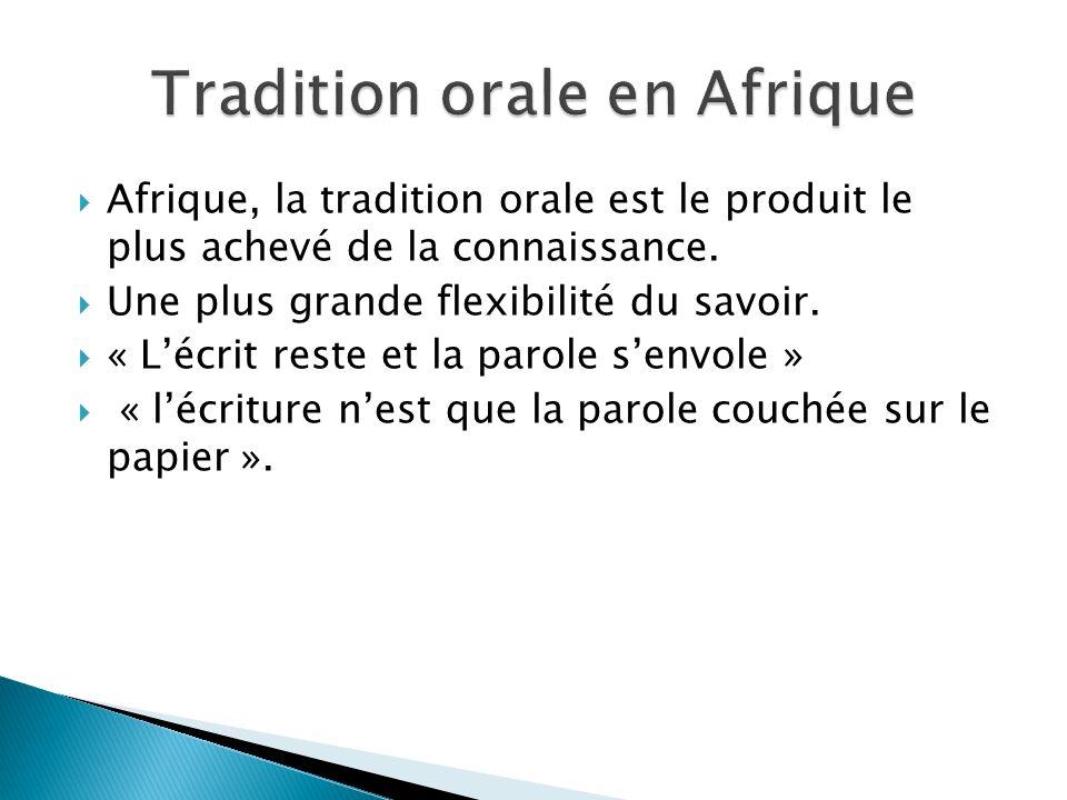 Afrique, la tradition orale est le produit le plus achevé de la connaissance. Une plus grande flexibilité du savoir. « Lécrit reste et la parole senvo