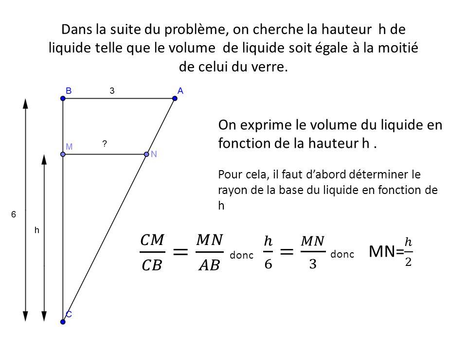 Dans la suite du problème, on cherche la hauteur h de liquide telle que le volume de liquide soit égale à la moitié de celui du verre. On exprime le v