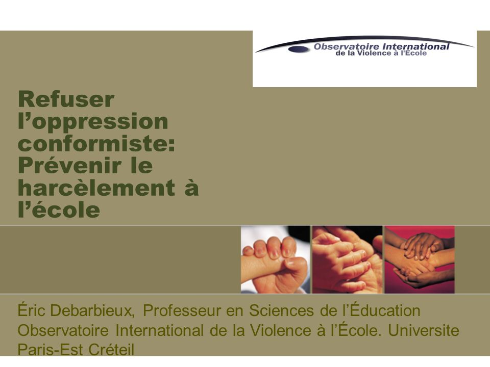 Refuser loppression conformiste: Prévenir le harcèlement à lécole Éric Debarbieux, Professeur en Sciences de lÉducation Observatoire International de la Violence à lÉcole.