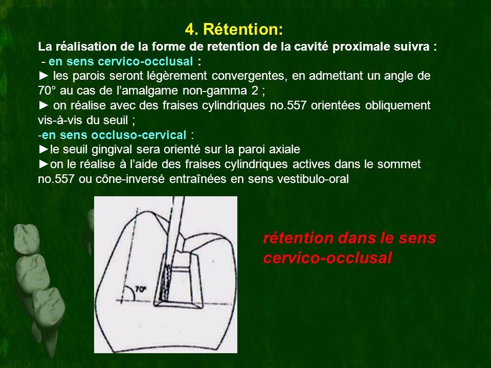 4. Rétention: La réalisation de la forme de retention de la cavité proximale suivra : - en sens cervico-occlusal : les parois seront légèrement conver