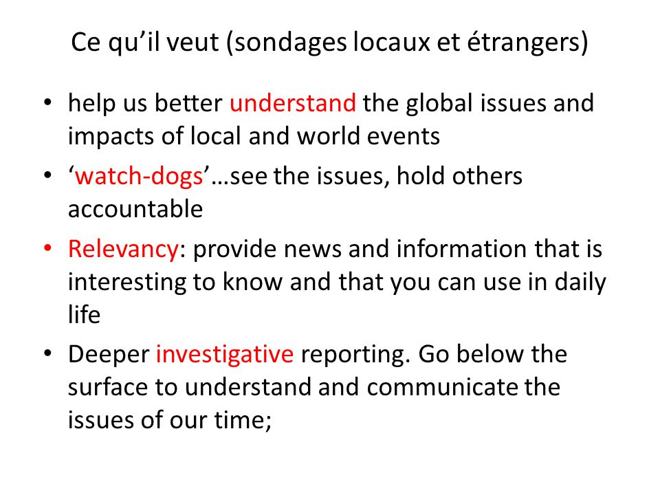 Ce quil veut (sondages locaux et étrangers) help us better understand the global issues and impacts of local and world events watch-dogs…see the issues, hold others accountable Relevancy: provide news and information that is interesting to know and that you can use in daily life Deeper investigative reporting.