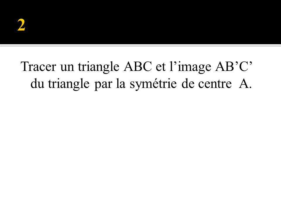 Tracer un triangle ABC et limage ABC du triangle par la symétrie de centre A.