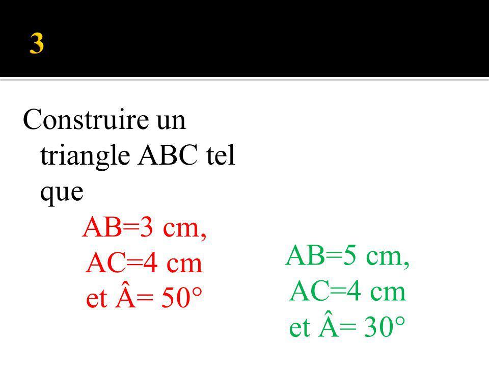 Construire un triangle ABC tel que AB=3 cm, AC=4 cm et Â= 50° AB=5 cm, AC=4 cm et Â= 30°